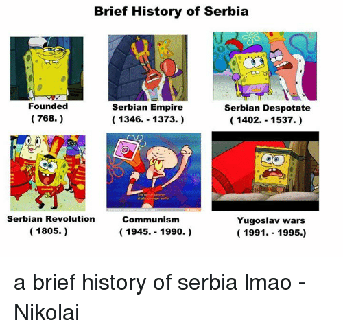 Lmao, Revolution, and Serbia: Brief History of Serbia  Founded  Serbian Empire  Serbian Despotate  (768.)  1346. 1373.)  1402. 1537.  sha no onger suffer  Serbian Revolution  Communism  Yugoslav wars  1805.)  1945. 1990.  1991  1995.) a brief history of serbia lmao  -Nikolai