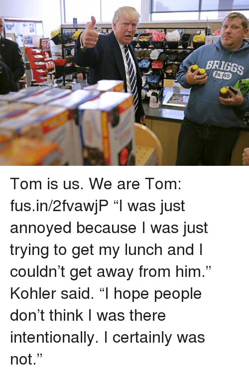 "Memes, Kohler, and Toms: BRIGGS Tom is us. We are Tom: fus.in/2fvawjP  ""I was just annoyed because I was just trying to get my lunch and I couldn't get away from him."" Kohler said. ""I hope people don't think I was there intentionally. I certainly was not."""