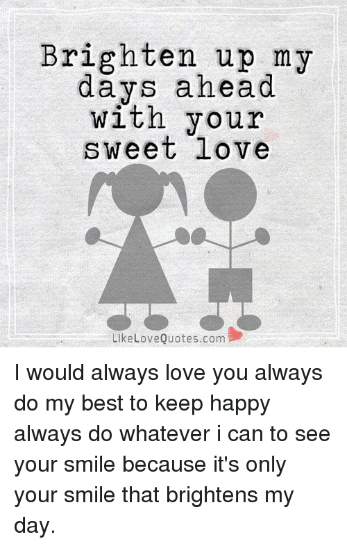 Brighten Up My Days Ahead With Your Sweet Love Like Love Quotescom I
