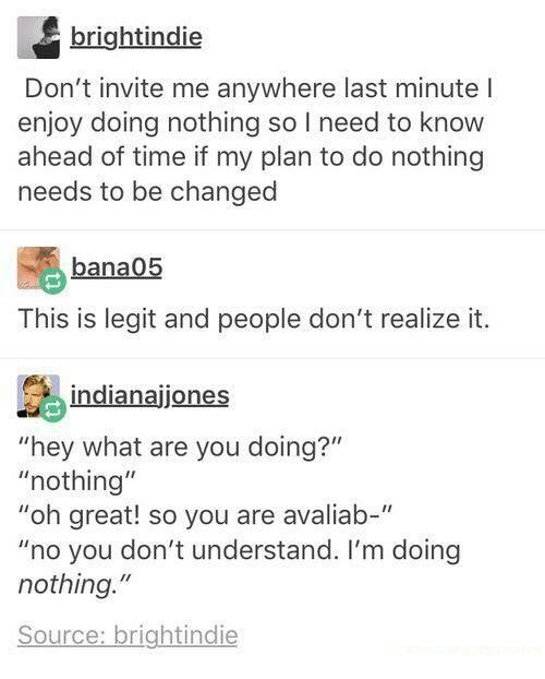 "Memes, Time, and 🤖: brightindie  Don't invite me anywhere last minute l  enjoy doing nothing so I need to know  ahead of time if my plan to do nothing  needs to be changed  bana05  This is legit and people don't realize it.  indianajones  ""hey what are you doing?""  ""nothing""  ""oh great! so you are avaliab-""  ""no you don't understand. I'm doing  nothing.""  Source: brightindie"
