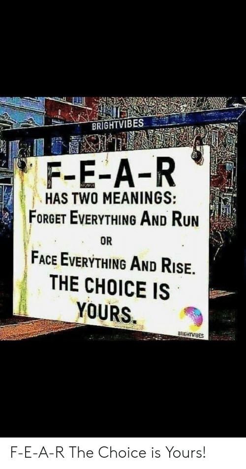 Run, Face, and Everything: BRIGHTVIBES  F-E-A-R  HAS TWO MEANINGS:  FORGET EVERYTHING AND RUN  OR  FACE EVERYTHING AND RISE.  THE CHOICE IS  YOURS.  BRIGHTVIBES F-E-A-R The Choice is Yours!