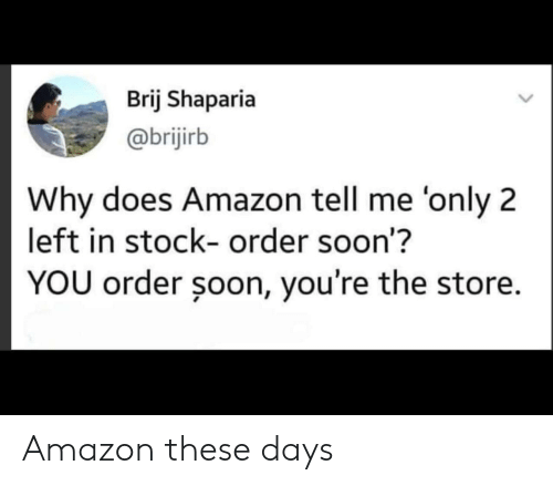 Amazon, Soon..., and Why: Brij Shaparia  @brijirb  Why does Amazon tell me 'only 2  left in stock- order soon'?  YOU order soon, you're the store Amazon these days