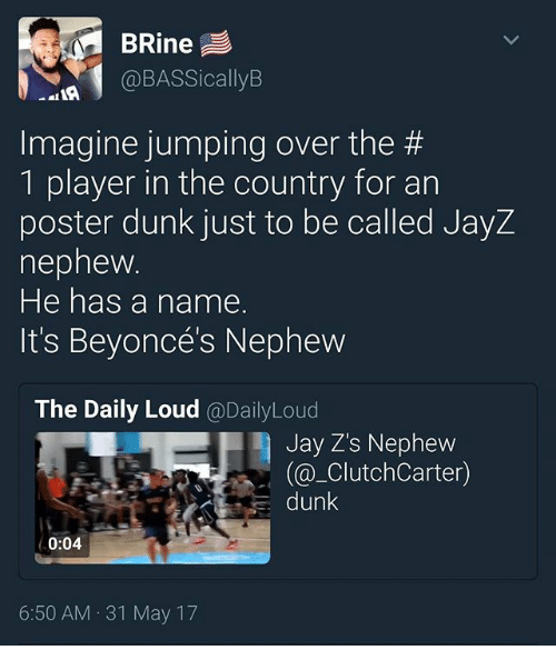 Dunk, Jay, and Memes: BRine  @BASSicallyB  Imagine jumping over the #  1 player in the country for an  poster dunk just to be called JayZ  nepnew  He has a name.  It's Beyoncés Nephevw  The Daily Loud @DailyLoud  Jay Z's Nephew  (@_ClutchCarter)  dunk  0:04  6:50 AM 31 May 17