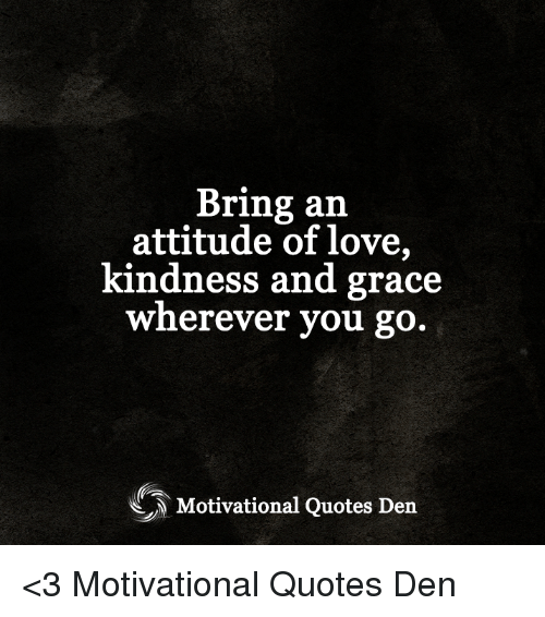 Inspirational Meme About Compassion: Bring An Attitude Of Love Kindness And Grace Wherever You