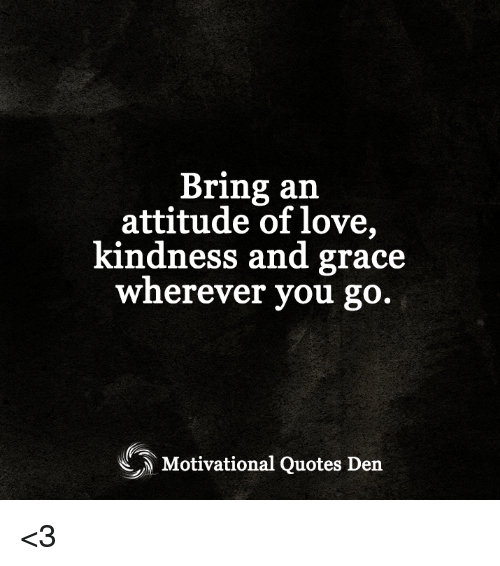 Bring An Attitude Of Love Kindness And Grace Wherever You Go