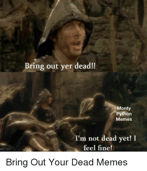 Bring Out Yer Dead Monty Python Memes Im Not Dead Yet I Feel