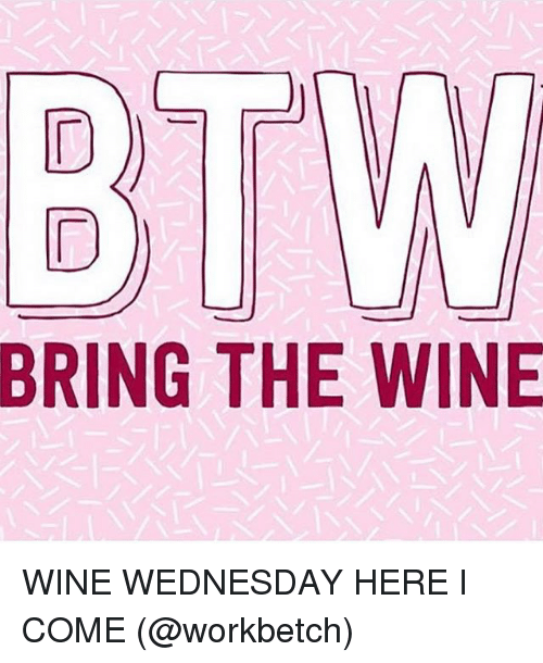 Wine, Wednesday, and Girl Memes: BRING THE WINE WINE WEDNESDAY HERE I COME (@workbetch)