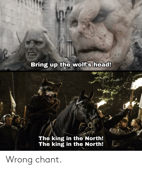 Head, Lord of the Rings, and King: Bring up the wolf's head!  The king in the North!  The king in the North! Wrong chant.