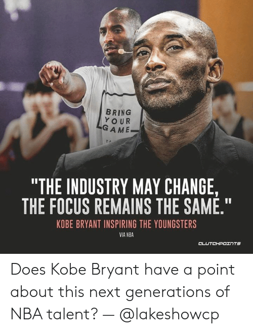 """Kobe Bryant, Nba, and Focus: BRING  YOUR  GAME  """"THE INDUSTRY MAY CHANGE,  THE FOCUS REMAINS THE SAME.""""  KOBE BRYANT INSPIRING THE YOUNGSTERS  VIA NBA  CL Does Kobe Bryant have a point about this next generations of NBA talent? — @lakeshowcp"""