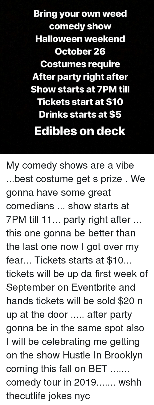 Fall, Halloween, and Memes: Bring your own weed  comedy show  Halloween weekend  October 26  Costumes require  After party right after  Show starts at 7PM till  Tickets start at $10  Drinks starts at $5  Edibles on deck My comedy shows are a vibe ...best costume get s prize . We gonna have some great comedians ... show starts at 7PM till 11... party right after ... this one gonna be better than the last one now I got over my fear... Tickets starts at $10... tickets will be up da first week of September on Eventbrite and hands tickets will be sold $20 n up at the door ..... after party gonna be in the same spot also I will be celebrating me getting on the show Hustle In Brooklyn coming this fall on BET ....... comedy tour in 2019....... wshh thecutlife jokes nyc