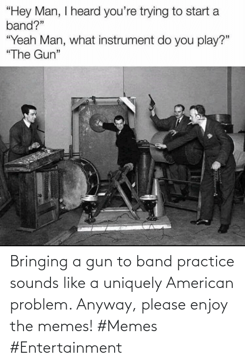 Memes, American, and Band: Bringing a gun to band practice sounds like a uniquely American problem. Anyway, please enjoy the memes! #Memes #Entertainment