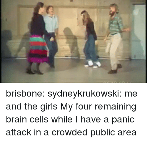 Girls, Tumblr, and Blog: brisbone:  sydneykrukowski:  me and the girls  My four remaining brain cells while I have a panic attack in a crowded public area