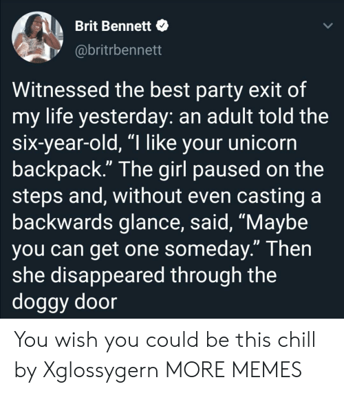 """Chill, Dank, and Life: Brit Bennett  @britrbennett  Witnessed the best party exit of  my life yesterday: an adult told the  six-year-old, """"I like your unicorn  backpack."""" The girl paused on the  steps and, without even casting a  backwards glance, said, """"Maybe  you can get one someday."""" Then  she disappeared through the  doggy door You wish you could be this chill by Xglossygern MORE MEMES"""