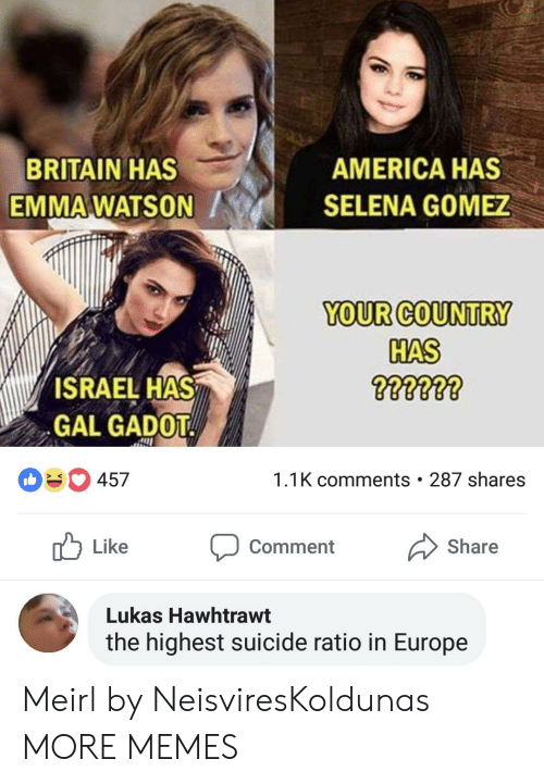 America, Dank, and Emma Watson: BRITAIN HAS  EMMA WATSON  AMERICA HAS  SELENA GOMEZ  YOUR COUNTRY  HAS  ISRAEL HAS  GAL GADOT  457  1.1K comments . 287 shares  Like Comment Share  Lukas Hawhtrawt  the highest suicide ratio in Europe Meirl by NeisviresKoldunas MORE MEMES