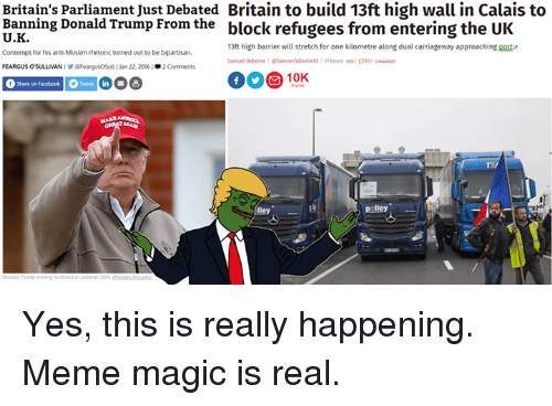 Donald Trump, Facebook, and Meme: Britain's parliament Just Debated Britain to build 13ft high wall in Calais to  Banning Donald Trump From the  block refugees from entering the UK  13ft high barrier will stretch for one kilometre along dual carriageway approaching port  Contempt for his anti Muslim rhetoric turned out to be bipartisan.  11 hours ago  Samuel Osborne Samuelorbonne 93  OS  FeargusOSul 22, 2016  2 C  f Share on Facebook Tweet in  B  lley  Liley Yes, this is really happening. Meme magic is real.