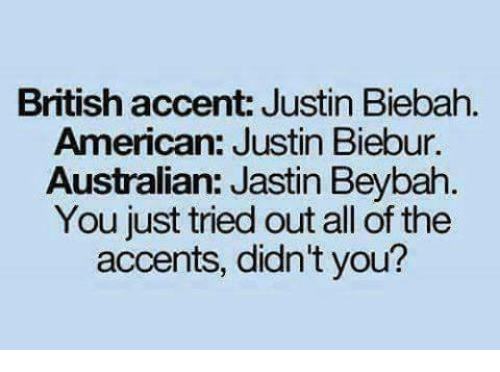 Memes, American, and British: British accent: Justin Biebah  American: Justin Biebur.  Australian: Jastin Beybah  You just tried out all of the  accents, didn't you?