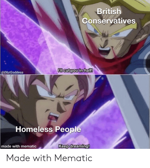 Homeless, Reddit, and British: British  Conservatives  Cl cut you in half!  @DbzGoddess  Homeless People  Keep dreaming!  made with mematic Made with Mematic