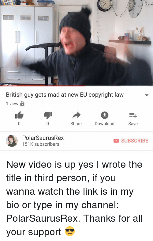 Memes, Link, and Video: British guy gets mad at new EU copyright law  1 view  Share  Download  Save  PolarSaurusRex  151K subscribers  SUBSCRIBE New video is up yes I wrote the title in third person, if you wanna watch the link is in my bio or type in my channel: PolarSaurusRex. Thanks for all your support 😎