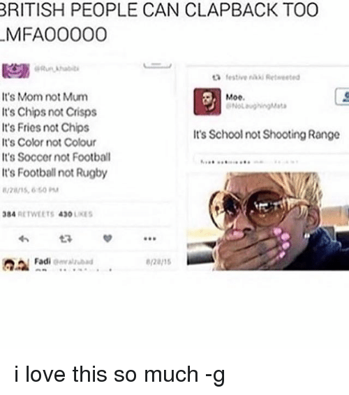 Football, Love, and Memes: BRITISH PEOPLE CAN CLAPBACK TOO  M FAOOOOO  ta festive Retweeted  It's Mom not Mum  Moe  It's Chips not Crisps  It's Fries not Chips  It's School not Shooting Range  It's Color not Colour  It's Soccer not Football  It's Footballnot Rugby  384 RETWEETS 4300  LIKES  Fadi  omrauubad i love this so much -g