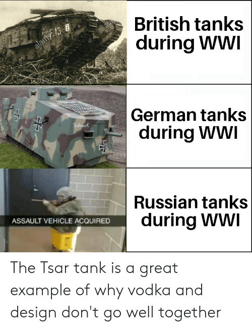 History, Vodka, and British: British tanks  during WWI  Is  German tanks  during WWI  Schnuc  Russian tanks  during Ww  ASSAULT VEHICLE ACQUIRED The Tsar tank is a great example of why vodka and design don't go well together