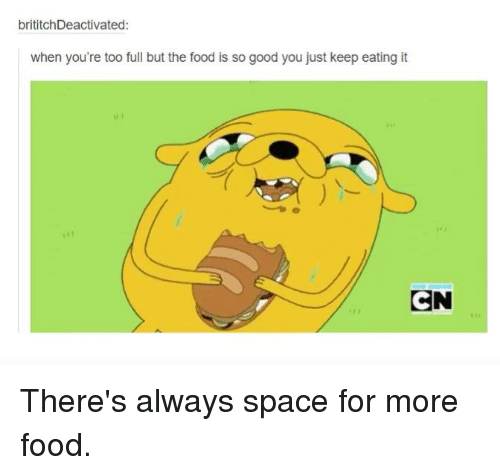 Dank, 🤖, and Spaces: brititchDeactivated:  when you're too full but the food is so good you just keep eating it  CN There's always space for more food.