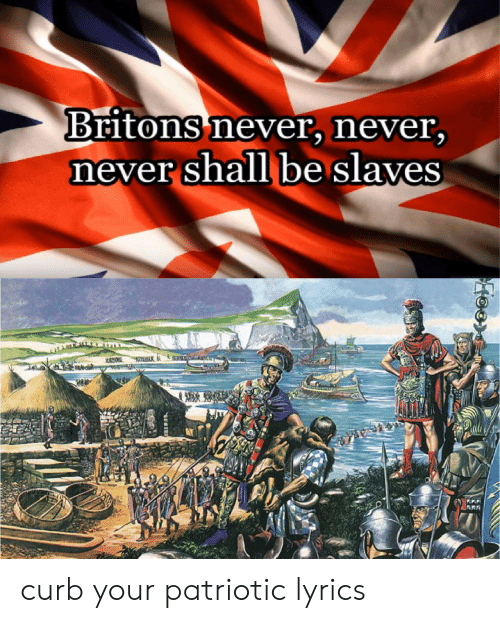 Lyrics, Never, and Slaves: Britons never, never,  never shall be slaves curb your patriotic lyrics
