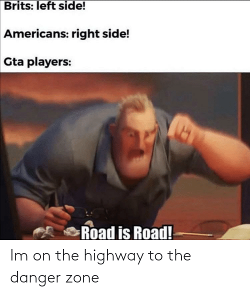 Gta, Highway, and Americans: Brits: left side!  Americans: right side!  Gta players:  Road is Road! Im on the highway to the danger zone