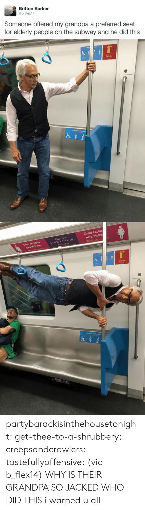 Subway, Tumblr, and Grandpa: Britton Barker  @b flex14  Someone offered my grandpa a preferred seat  for elderly people on the subway and he did this   Extintor   Carro Exclus  para Mulhe  Carro Excusivo  Dias Úteis  6h às 9h e 17h às 20h  Extintor partybarackisinthehousetonight: get-thee-to-a-shrubbery:  creepsandcrawlers:  tastefullyoffensive:  (via b_flex14)  WHY IS THEIR GRANDPA SO JACKED WHO DID THIS    i warned u all