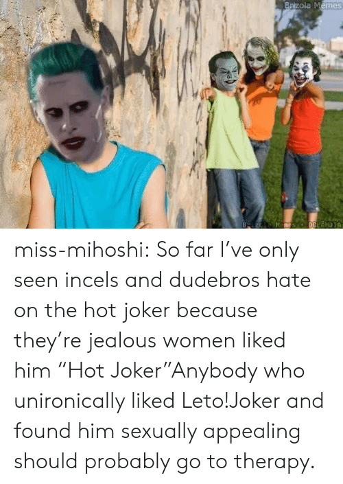 """Jealous, Joker, and Memes: Brizola Memes  B z Manes oCLANDIA miss-mihoshi:  So far I've only seen incels and dudebros hate on the hot joker because they're jealous women liked him  """"Hot Joker""""Anybody who unironically liked Leto!Joker and found him sexually appealing should probably go to therapy."""