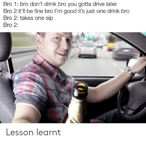Reddit, Drive, and Good: Bro 1: bro don't drink bro you gotta drive later.  Bro 2:it'll be fine bro I'm good it's just one drink bro  Bro 2: takes one sip  Bro 2: Lesson learnt