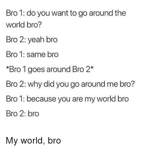 Yeah, World, and Why: Bro 1: do you want to go around the  world bro?  Bro 2: yeah bro  Bro 1: same bro  *Bro 1 goes around Bro 2*  Bro 2: why did you go around me bro?  Bro 1: because you are my world bro  Bro 2: bro <p>My world, bro</p>