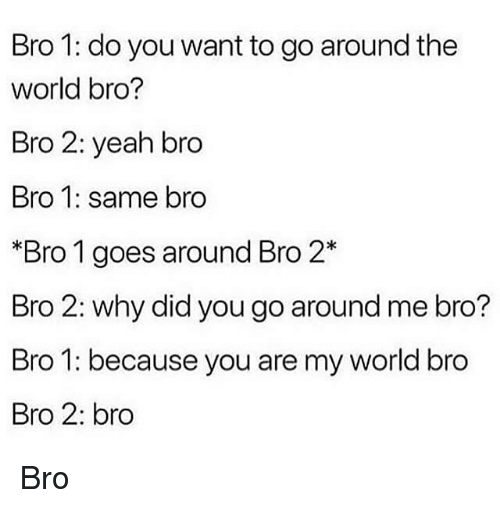 Yeah, World, and Trendy: Bro 1: do you want to go around the  world bro?  Bro 2: yeah bro  Bro 1: same bro  *Bro 1 goes around Bro 2*  Bro 2: why did you go around me bro?  Bro 1: because you are my world bro  Bro 2: bro Bro