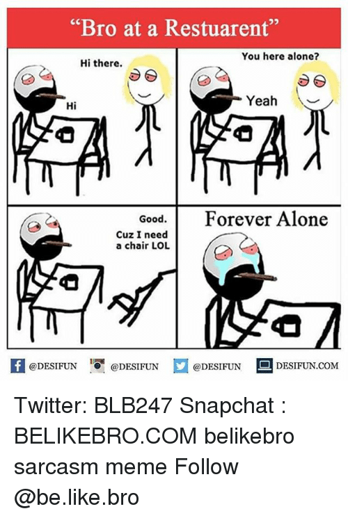 "Being Alone, Be Like, and Lol: ""Bro at a Restuarent""  You here alone?  Hi there.  Yeah \  Hi  Good. Forever Alone  Cuz I need  a chair LOL  困@DESIFUN igi @DESIFUN  @DESIFUN-DESIFUN.COM Twitter: BLB247 Snapchat : BELIKEBRO.COM belikebro sarcasm meme Follow @be.like.bro"