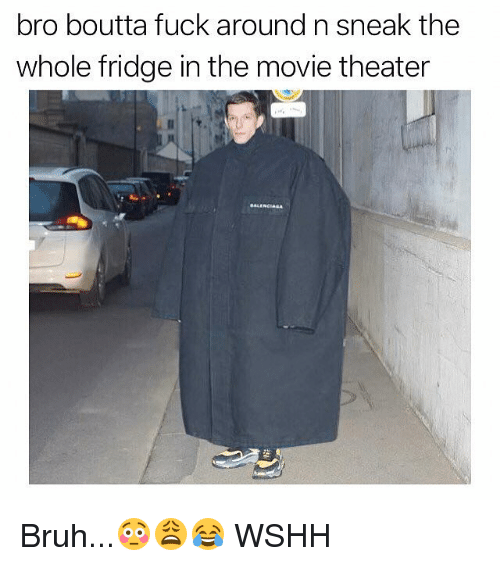 Bruh, Memes, and Wshh: bro boutta fuck around n sneak the  whole fridge in the movie theater Bruh...😳😩😂 WSHH