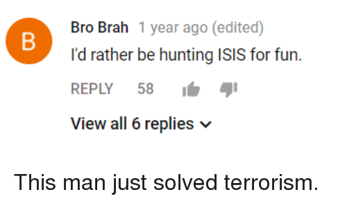 Isis, Hunting, and Terrorism: Bro Brah 1 year ago (edited)  I'd rather be hunting ISIS for fun.  REPLY 58 I  View all 6 replies