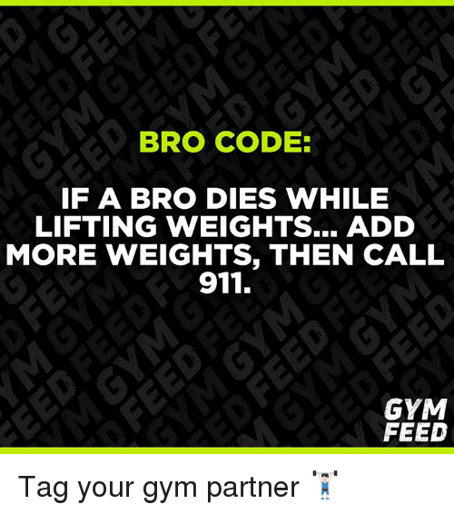 Gym, Add, and Code: BRO CODE  IF A BRO DIES WHILE  LIFTING WEIGHTS.. ADD  MORE WEIGHTS, THEN CALL  911.  GYM  FEED Tag your gym partner 🏋🏻♂️