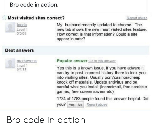 Chrome, Best, and Free: Bro code in action  Most visited sites correct?  eport abuse  Ineda  Level 1  55/09  My husband recently updated to chrome. The  new tab shows the new most visted sites feature.  How correct is that information? Could a site  appear in error?  Best answers  markevens  Popular answer Go to this answer  Level 1  Yes this is a known issue, if you have adware it  can try to post incorrect history there to trick you  into visiting sites. Usually porn/casinos/cheap  knock off materials. Update antivirus and be  careful what you install (Incredimail, free scrabble  games, free screen savers etc)  1734 of 1783 people found this answer helpful. Did  you? Yes No Report abuse Bro code in action