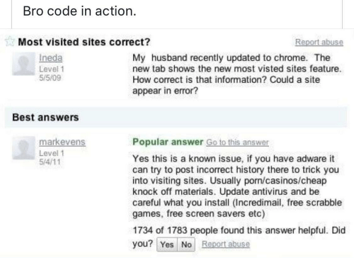 Chrome, Best, and Free: Bro code in action  Most visited sites correct?  eport abuse  Ineda  Level 1  55/09  My husband recently updated to chrome. The  new tab shows the new most visted sites feature.  How correct is that information? Could a site  appear in error?  Best answers  markevens  Popular answer Go to this answer  Level 1  Yes this is a known issue, if you have adware it  can try to post incorrect history there to trick you  into visiting sites. Usually porn/casinos/cheap  knock off materials. Update antivirus and be  careful what you install (Incredimail, free scrabble  games, free screen savers etc)  1734 of 1783 people found this answer helpful. Did  you? Yes No Report abuse
