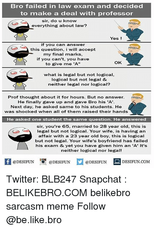 "Be Like, Meme, and Memes: Bro failed in law exam and decided  to make a deal with professor  sir, do u know  everything about law?  Yes !  if you can answer  this question, i will accept  my final marks,  if you can't, you have  to give me 'A'""  OK  what is legal but not logical,  logical but not legal &  neither legal nor logical?  Prof thought about it for hours. But no answer.  He finally gave up and gave Bro his 'A'  Next day, he asked same to his students. He  was shocked when all of them raised their hands  He asked one student the same question. He answered  sir, you're 65, married to 28 year old, this is  legal but not logical. Your wife, is having an  affair with a 23 year old boy, this is logical  but not legal. Your wife's boyfriend has failed  his exam & yet you have given him an 'A' It's  neither logical nor legal!  困  @DESIFUN ig @DESIFUN  @DESIFUN-DESIFUN.COM Twitter: BLB247 Snapchat : BELIKEBRO.COM belikebro sarcasm meme Follow @be.like.bro"
