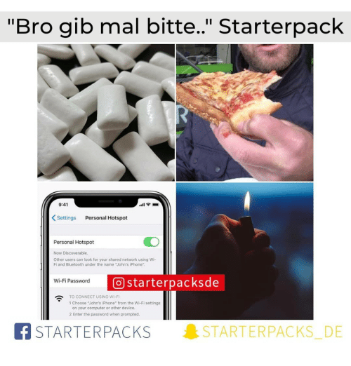 "Bluetooth, Iphone, and Memes: ""Bro gib mal bitte."" Starterpack  9:41  Settings Personal Hotspot  Personal Hotspot  Now Discoverable  Other users can look for your shared network using Wi-  Fi and Bluetooth under the name John's iPhone  starterpacksde  Wi-Fi Password  O  TO CONNECT USING WI-F  1 Choose ""John's iPhone"" from the Wi-Fi settings  on your computer or other device  2 Enter the password when prompted.  BSTARTERPACKS  STARTERPACKS. DE"