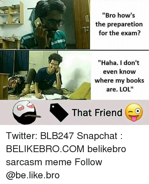 "Be Like, Books, and Lol: ""Bro how's  the preparetion  for the exam?  ""Haha. I don't  even know  where my books  are. LOL""  That Friend Twitter: BLB247 Snapchat : BELIKEBRO.COM belikebro sarcasm meme Follow @be.like.bro"