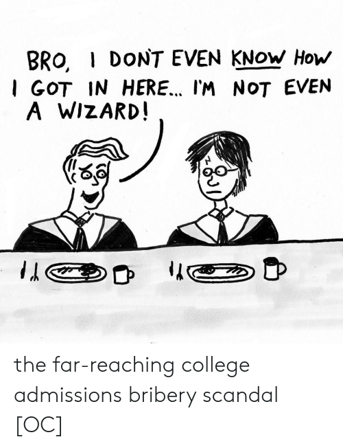 College, Scandal, and How: BRO, I DONT EVEN KNOW How  I GOT IN HERE.. I'M NOT EVEN  A WIZARD the far-reaching college admissions bribery scandal [OC]