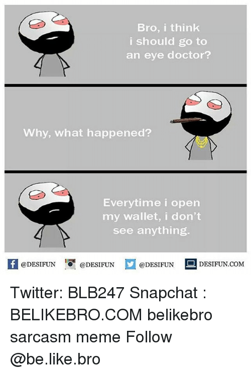 Be Like, Doctor, and Meme: Bro, i think  i should go to  an eye doctor?  Why, what happened?  Everytime i open  my wallet, i don't  see anything.  K @DESIFUN 증@DESIFUN @DESIFUN - DESIFUN.COM Twitter: BLB247 Snapchat : BELIKEBRO.COM belikebro sarcasm meme Follow @be.like.bro
