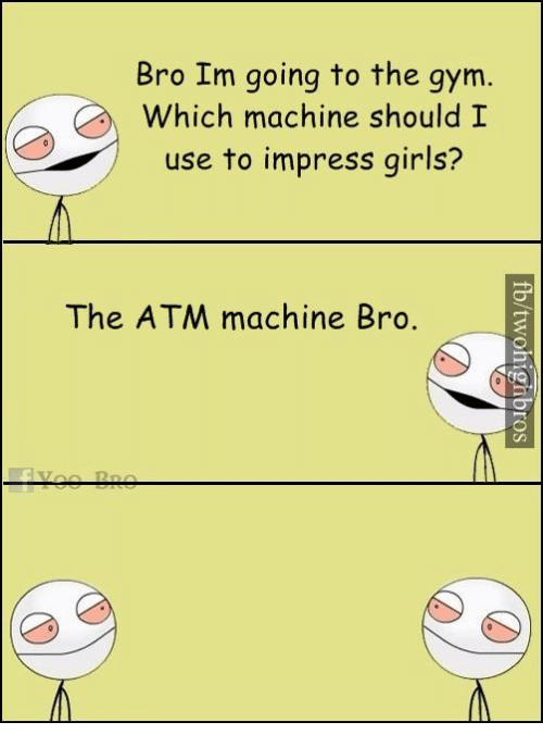 Gym, Memes, and 🤖: Bro Im going to the gym  Which machine should I  use to impress girls?  The ATM machine Bro.