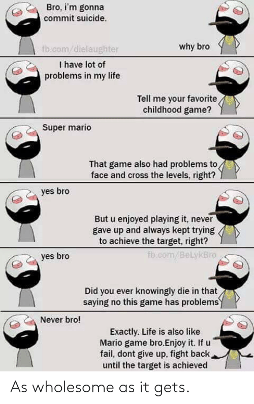 Fail, Life, and Super Mario: Bro, i'm gonna  commit suicide.  why bro  fb.com/dielaughter  I have lot of  problems in my life  Tell me your favorite  childhood game?  Super mario  That game also had problems to  face and cross the levels, right?  yes bro  But u enjoyed playing it, never  gave up and always kept trying  to achieve the target, right?  fb.com/BeLykBro  yes bro  Did you ever knowingly die in that  saying no this game has problemsy  Never bro!  Exactly. Life is also like  Mario game bro.Enjoy it. If u  fail, dont give up, fight back  until the target is achieved As wholesome as it gets.