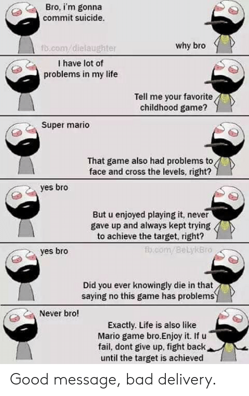 Bad, Fail, and Life: Bro, i'm gonna  commit suicide.  why bro  fb.com/dielaughter  I have lot of  problems in my life  Tell me your favorite  childhood game?  Super mario  That game also had problems to  face and cross the levels, right?  yes bro  But u enjoyed playing it, never  gave up and always kept trying  to achieve the target, right?  fb.com/Bel.ykBro  yes bro  Did you ever knowingly die in that  saying no this game has problems  Never bro!  Exactly. Life is also like  Mario game bro.Enjoy it. If u  fail, dont give up, fight back  until the target is achieved Good message, bad delivery.