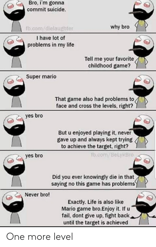 Fail, Life, and Super Mario: Bro, i'm gonna  commit suicide.  why bro  fb.com/dielaughter  I have lot of  problems in my life  Tell me your favorite  childhood game?  Super mario  That game also had problems to  face and cross the levels, right?  yes bro  But u enjoyed playing it, never  gave up and always kept trying  to achieve the target, right?  fb .com/BelykBro  yes bro  Did you ever knowingly die in that  saying no this game has problems  Never bro!  Exactly. Life is also like  Mario game bro.Enjoy it. If u  fail, dont give up, fight back  until the target is achieved One more level