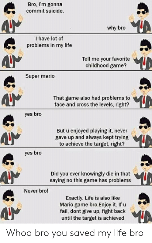 Fail, Life, and Super Mario: Bro, im gonna  commit suicide  why bro  I have lot of  problems in my life  Tell me your favorite  childhood game?  Super mario  That game also had problems to  face and cross the levels, right?  yes bro  But u enjoyed playing it, never  gave up and always kept trying  to achieve the target, right?  yes bro  Did you ever knowingly die in that  saying no this game has problems  Never bro!  Exactly. Life is also like  Mario game bro.Enjoy it. If u  fail, dont give up, fight back  until the target is achieved Whoa bro you saved my life bro