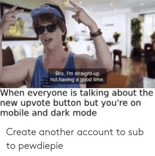 Good, Mobile, and Time: Bro, I'm straight-up  not having a good time  When everyone is talking about the  new upvote button but you're on  mobile and dark mode Create another account to sub to pewdiepie