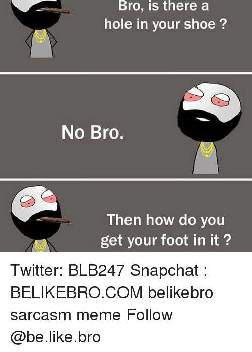 Memes, 🤖, and Foot: Bro, is there a  hole in your shoe  No Bro  Then how do you  get your foot in it? Twitter: BLB247 Snapchat : BELIKEBRO.COM belikebro sarcasm meme Follow @be.like.bro